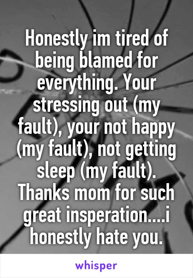 Honestly im tired of being blamed for everything. Your stressing out (my fault), your not happy (my fault), not getting sleep (my fault). Thanks mom for such great insperation....i honestly hate you.