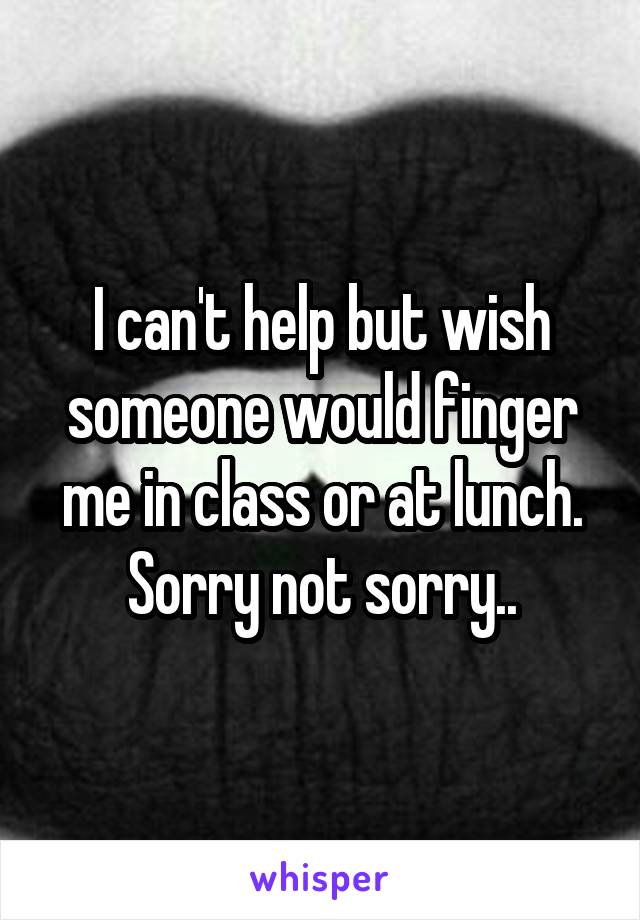 I can't help but wish someone would finger me in class or at lunch. Sorry not sorry..