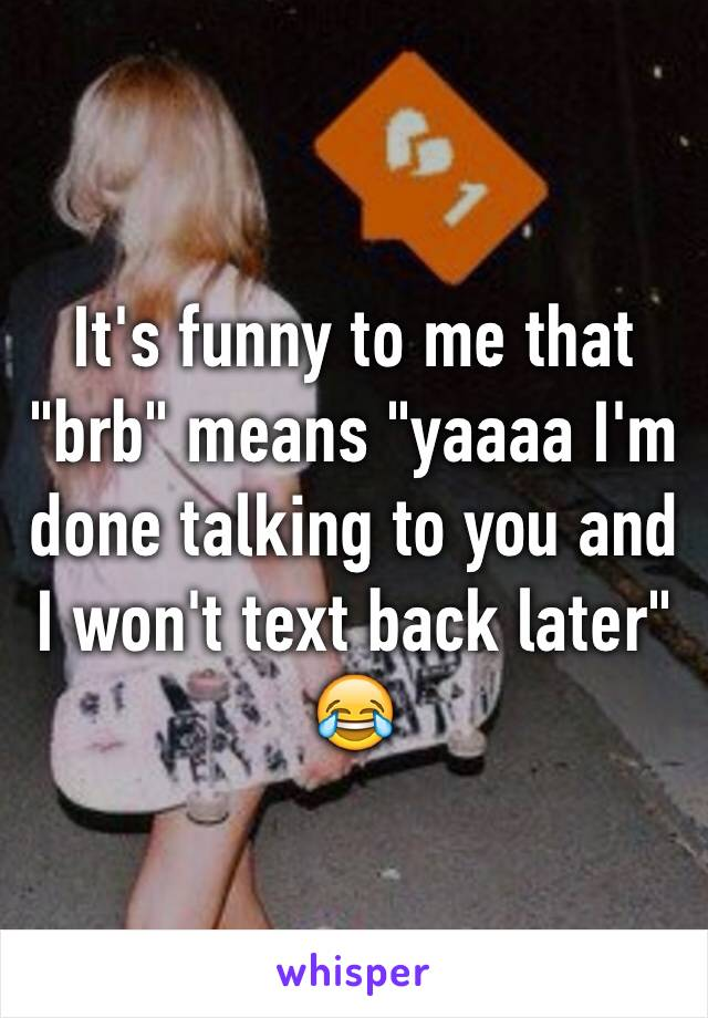 "It's funny to me that ""brb"" means ""yaaaa I'm done talking to you and I won't text back later"" 😂"