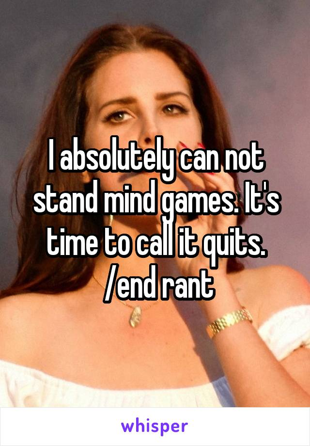 I absolutely can not stand mind games. It's time to call it quits.  /end rant