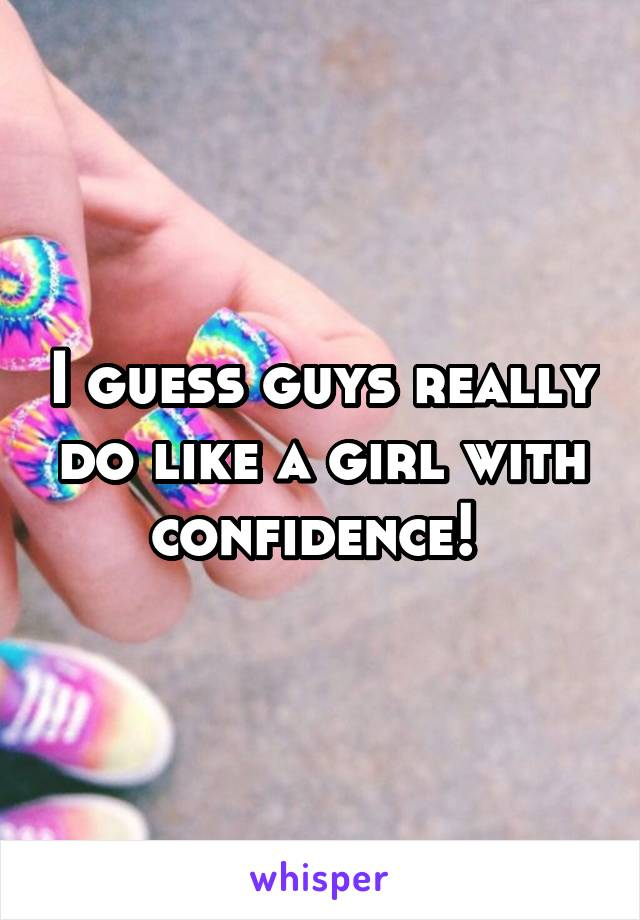 I guess guys really do like a girl with confidence!
