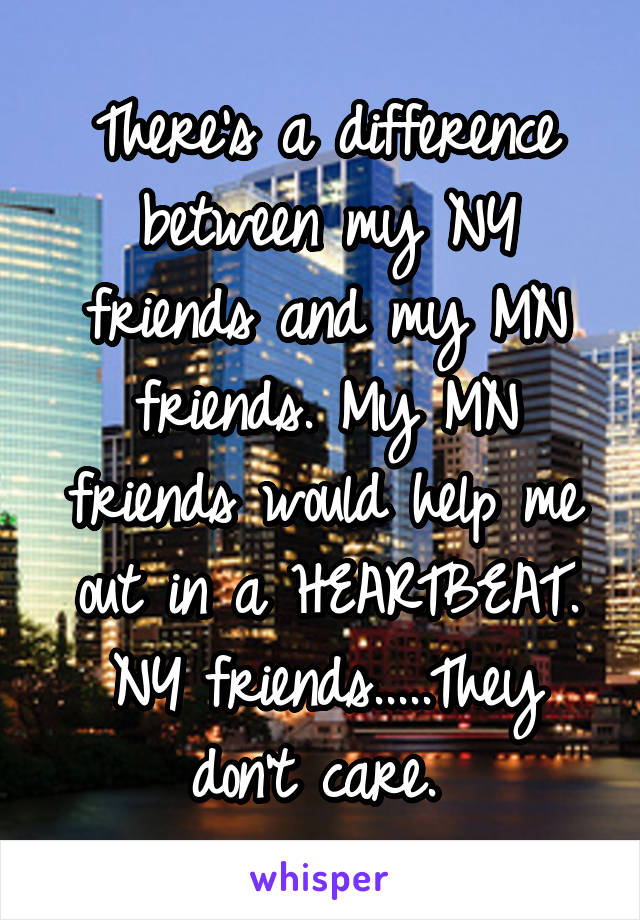 There's a difference between my NY friends and my MN friends. My MN friends would help me out in a HEARTBEAT. NY friends.....They don't care.