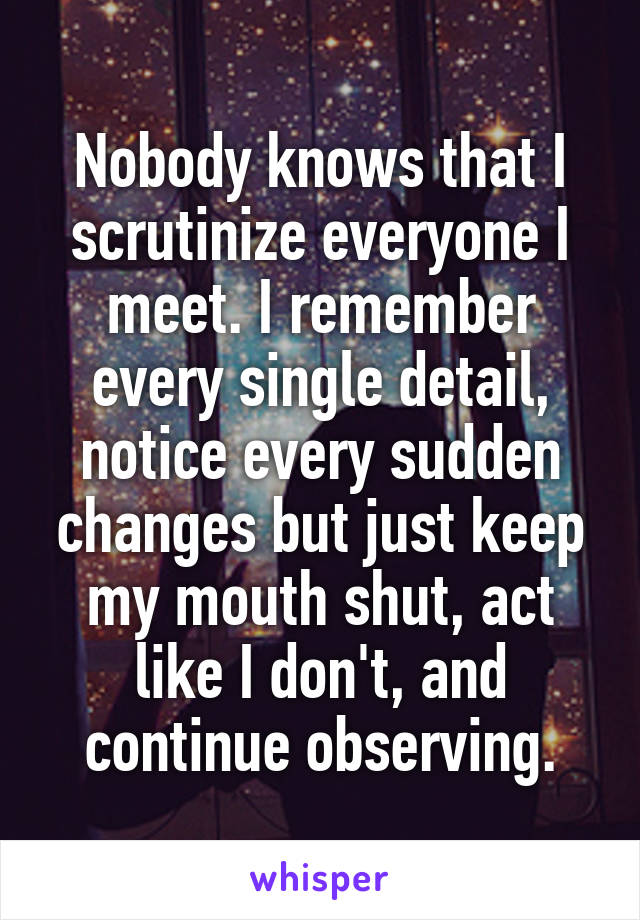 Nobody knows that I scrutinize everyone I meet. I remember every single detail, notice every sudden changes but just keep my mouth shut, act like I don't, and continue observing.
