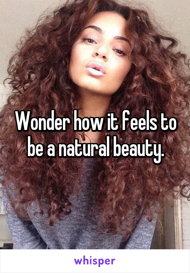 Wonder how it feels to be a natural beauty.