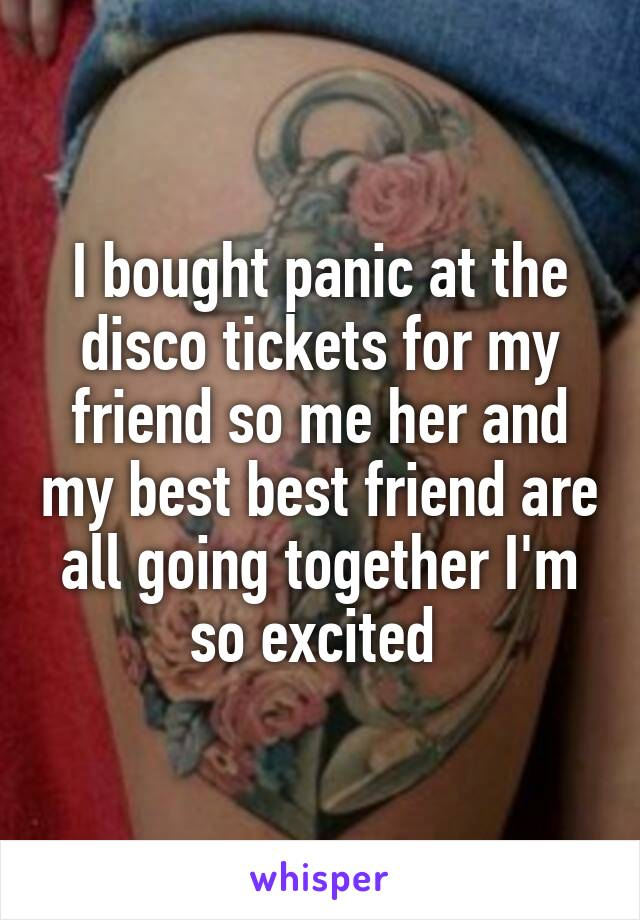 I bought panic at the disco tickets for my friend so me her and my best best friend are all going together I'm so excited