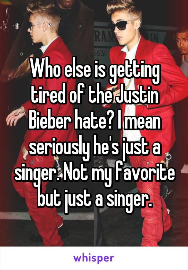 Who else is getting tired of the Justin Bieber hate? I mean seriously he's just a singer. Not my favorite but just a singer.