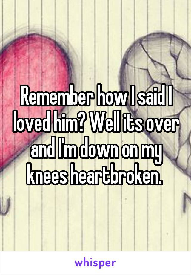 Remember how I said I loved him? Well its over and I'm down on my knees heartbroken.