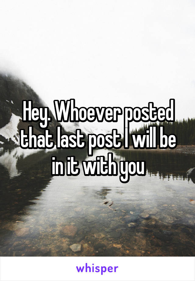Hey. Whoever posted that last post I will be in it with you