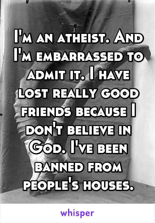 I'm an atheist. And I'm embarrassed to admit it. I have lost really good friends because I don't believe in God. I've been banned from people's houses.