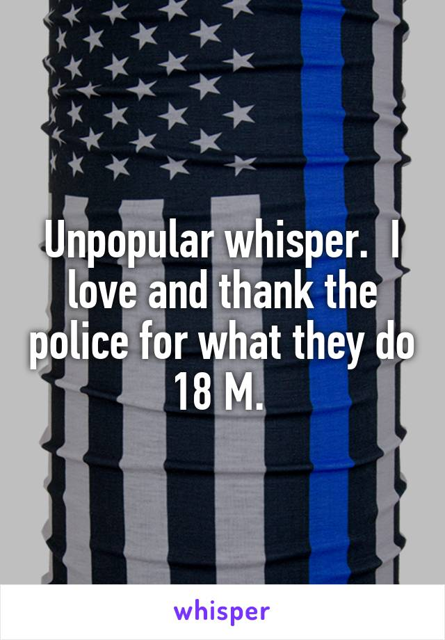 Unpopular whisper.  I love and thank the police for what they do 18 M.