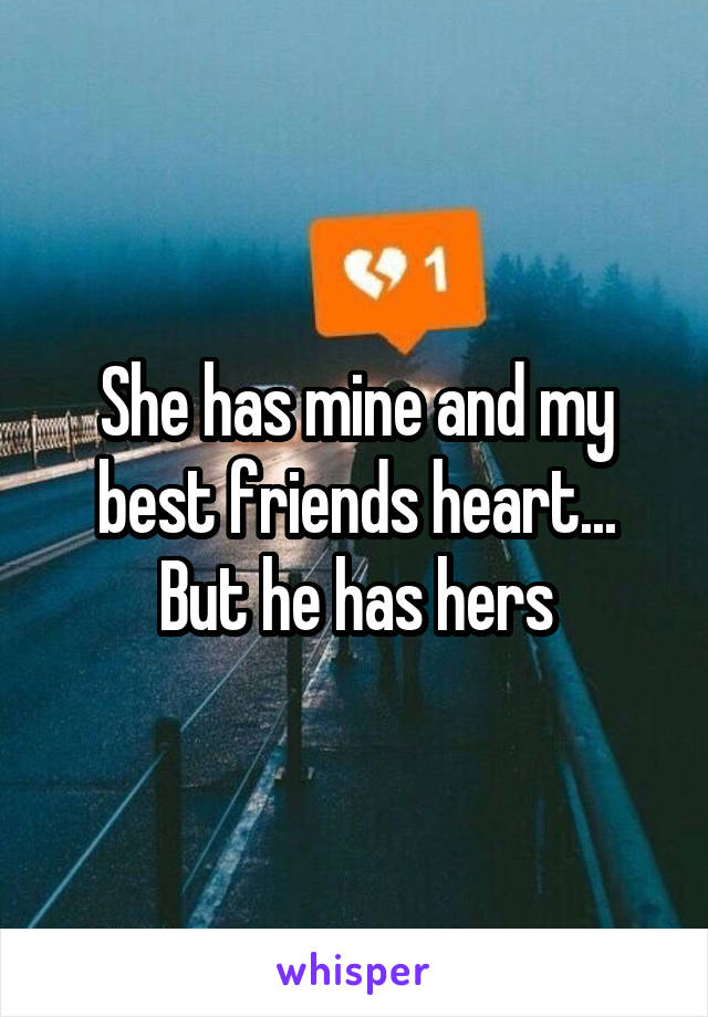 She has mine and my best friends heart... But he has hers