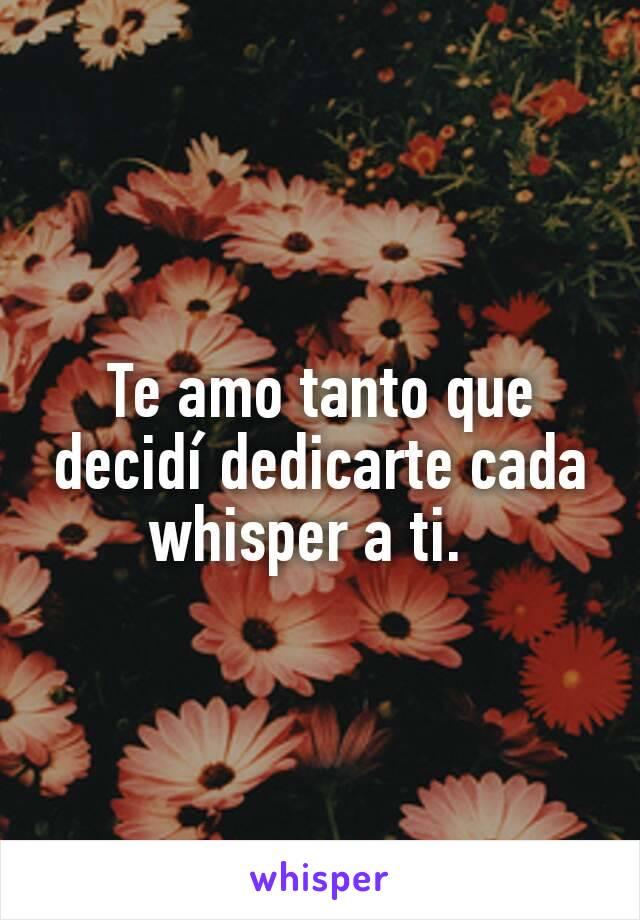 Te amo tanto que decidí dedicarte cada whisper a ti.