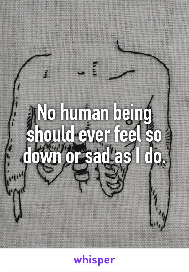 No human being should ever feel so down or sad as I do.