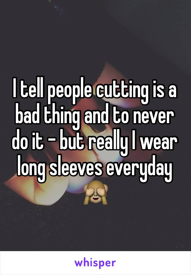 I tell people cutting is a bad thing and to never do it - but really I wear long sleeves everyday 🙈