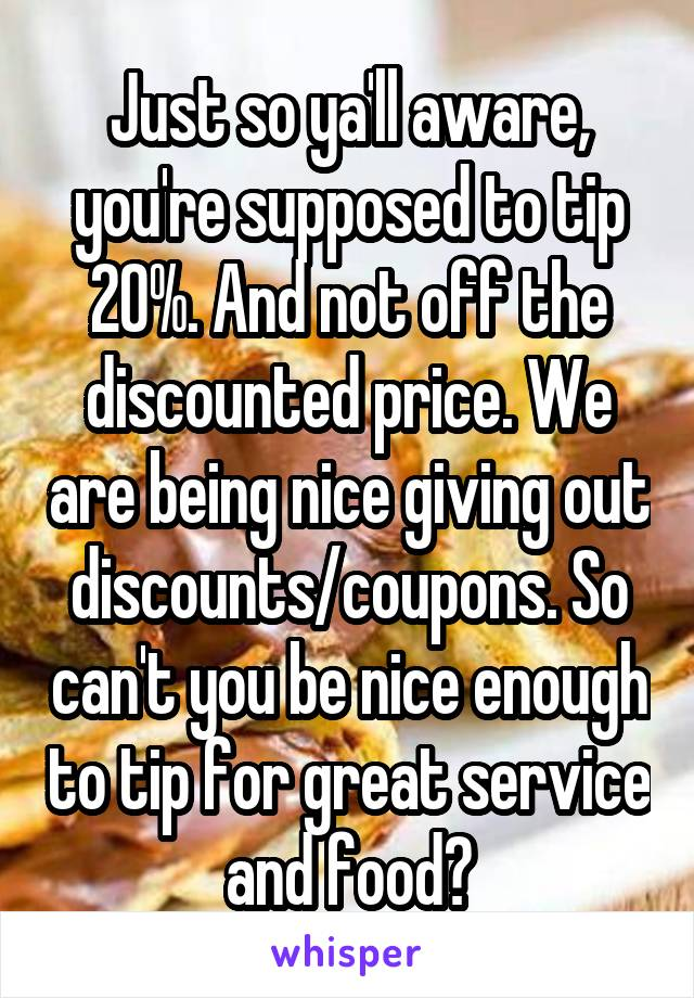 Just so ya'll aware, you're supposed to tip 20%. And not off the discounted price. We are being nice giving out discounts/coupons. So can't you be nice enough to tip for great service and food?