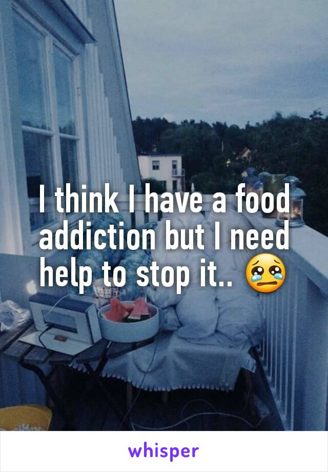 I think I have a food addiction but I need help to stop it.. 😢