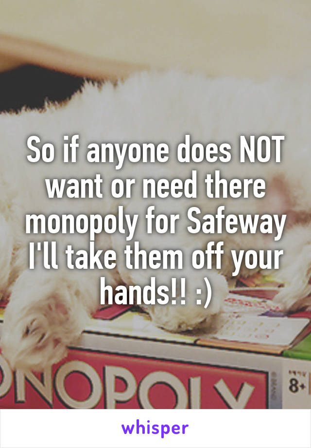 So if anyone does NOT want or need there monopoly for Safeway I'll take them off your hands!! :)