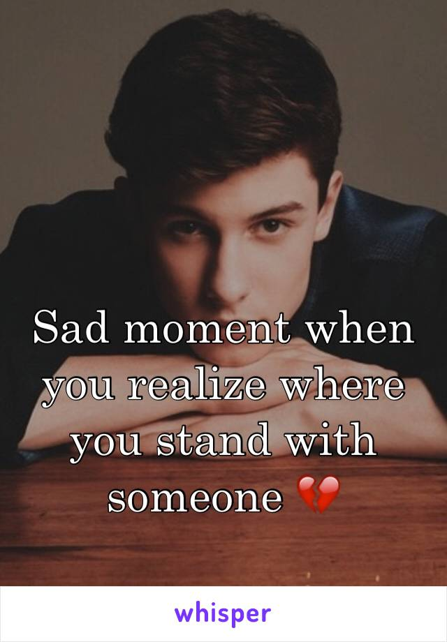 Sad moment when you realize where you stand with someone 💔