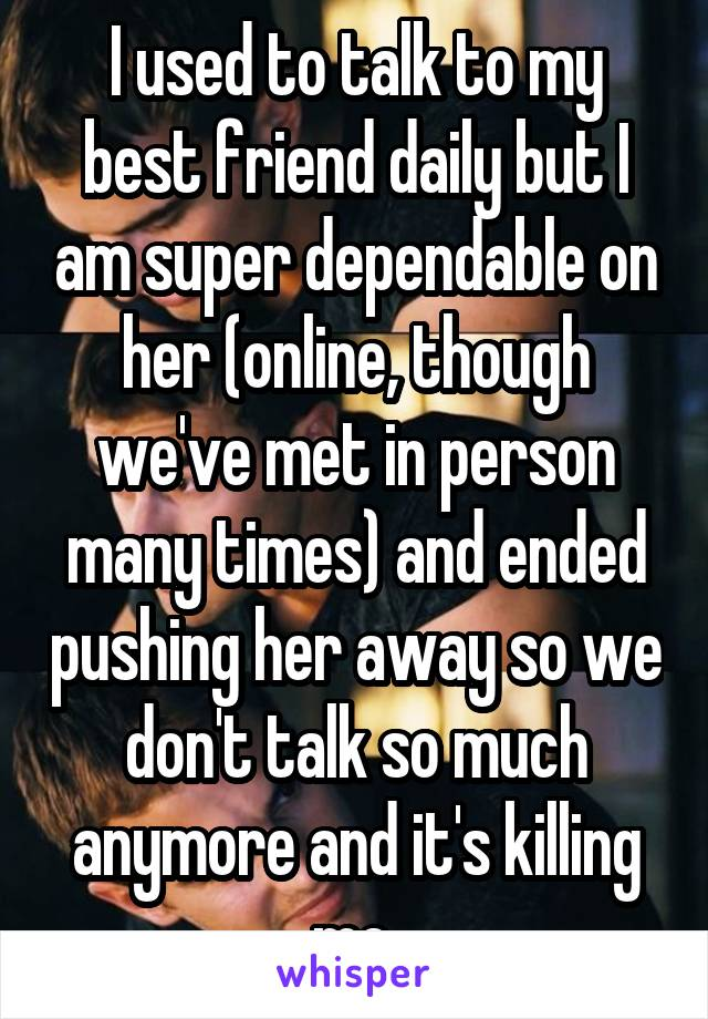 I used to talk to my best friend daily but I am super dependable on her (online, though we've met in person many times) and ended pushing her away so we don't talk so much anymore and it's killing me.