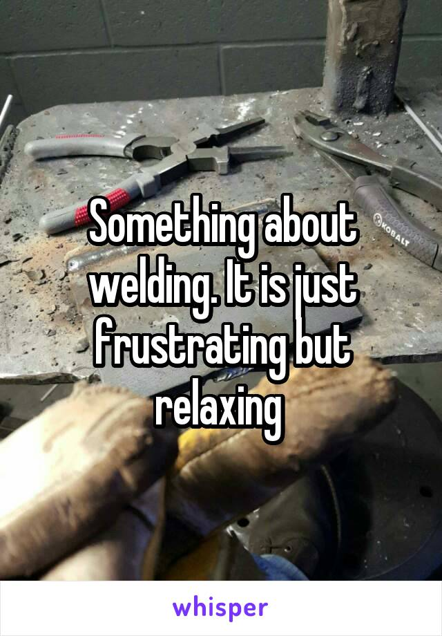 Something about welding. It is just frustrating but relaxing