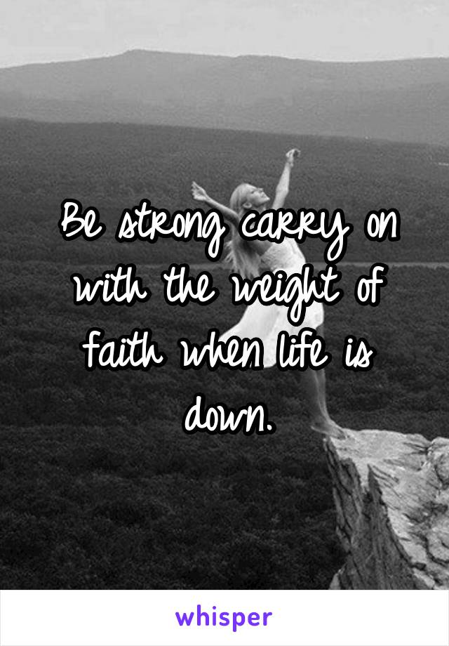 Be strong carry on with the weight of faith when life is down.