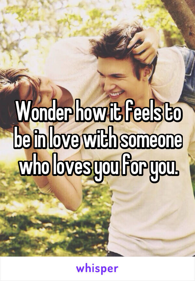 Wonder how it feels to be in love with someone who loves you for you.
