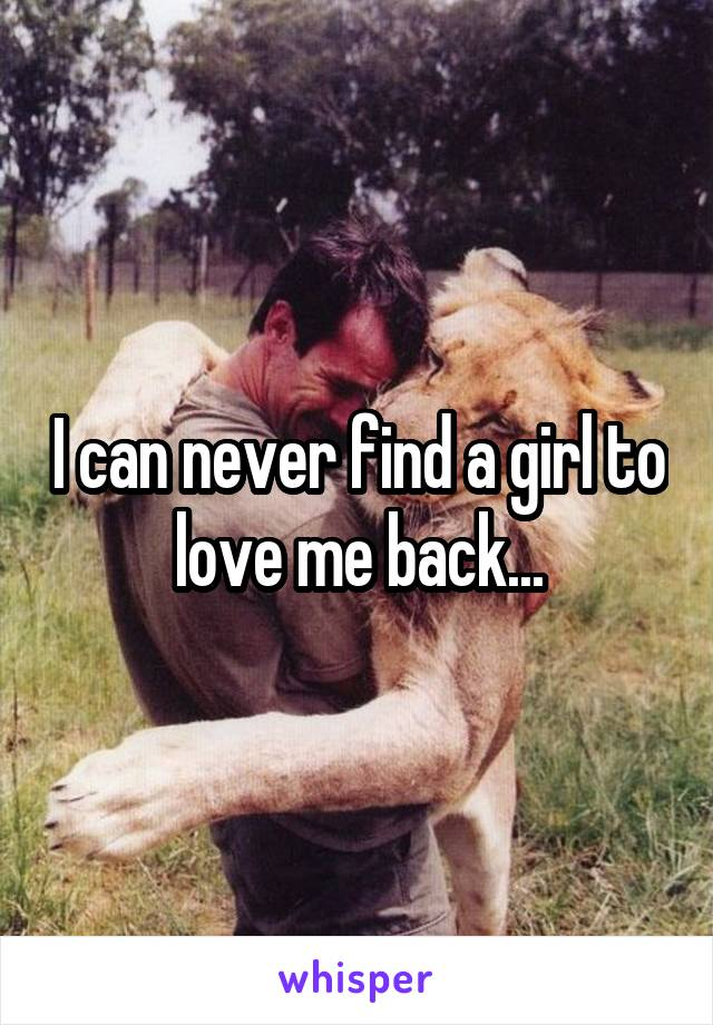 I can never find a girl to love me back...