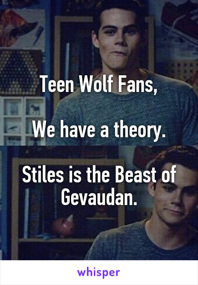 Teen Wolf Fans,  We have a theory.  Stiles is the Beast of Gevaudan.