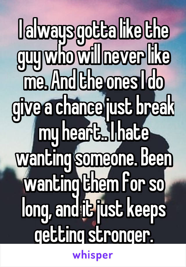 I always gotta like the guy who will never like me. And the ones I do give a chance just break my heart.. I hate wanting someone. Been wanting them for so long, and it just keeps getting stronger.