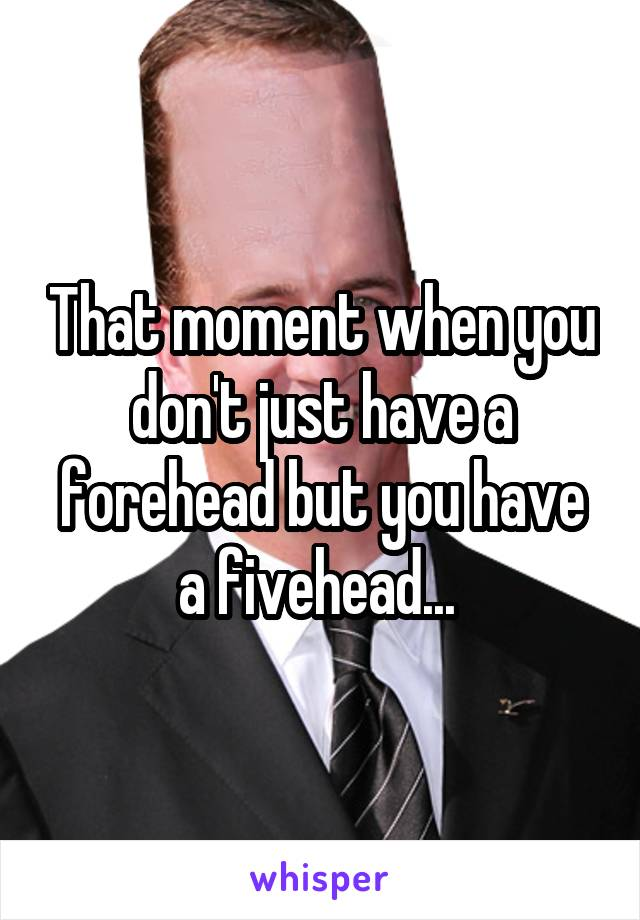 That moment when you don't just have a forehead but you have a fivehead...