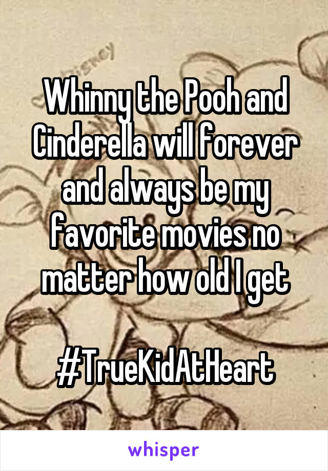 Whinny the Pooh and Cinderella will forever and always be my favorite movies no matter how old I get  #TrueKidAtHeart