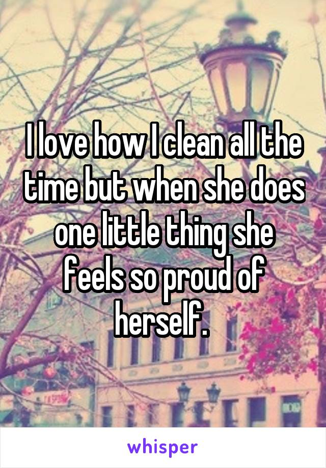 I love how I clean all the time but when she does one little thing she feels so proud of herself.