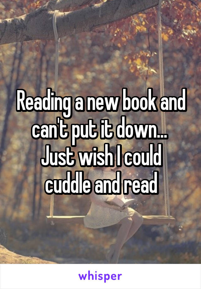 Reading a new book and can't put it down...  Just wish I could cuddle and read