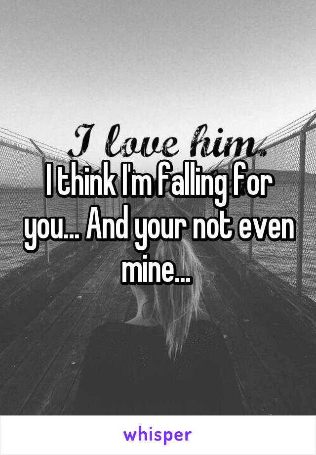 I think I'm falling for you... And your not even mine...