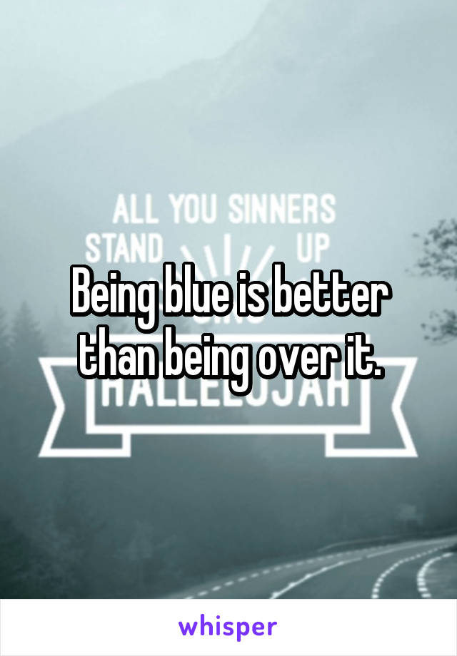 Being blue is better than being over it.