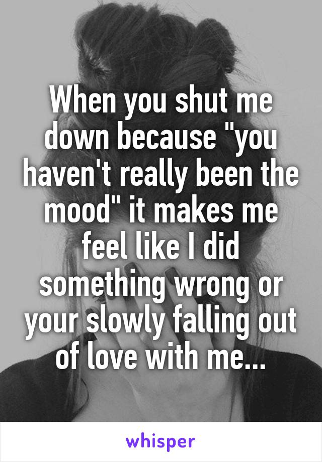 "When you shut me down because ""you haven't really been the mood"" it makes me feel like I did something wrong or your slowly falling out of love with me..."