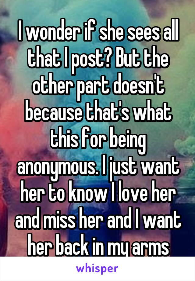 I wonder if she sees all that I post? But the other part doesn't because that's what this for being anonymous. I just want her to know I love her and miss her and I want her back in my arms