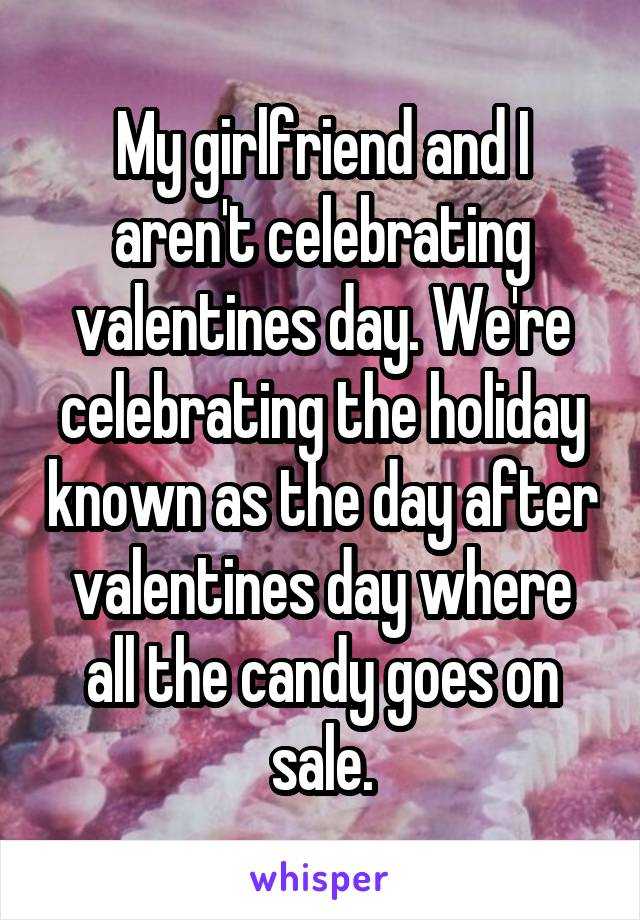 My girlfriend and I aren't celebrating valentines day. We're celebrating the holiday known as the day after valentines day where all the candy goes on sale.