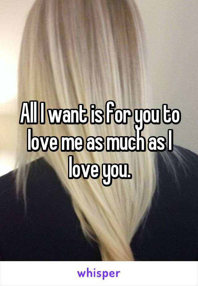 All I want is for you to love me as much as I love you.