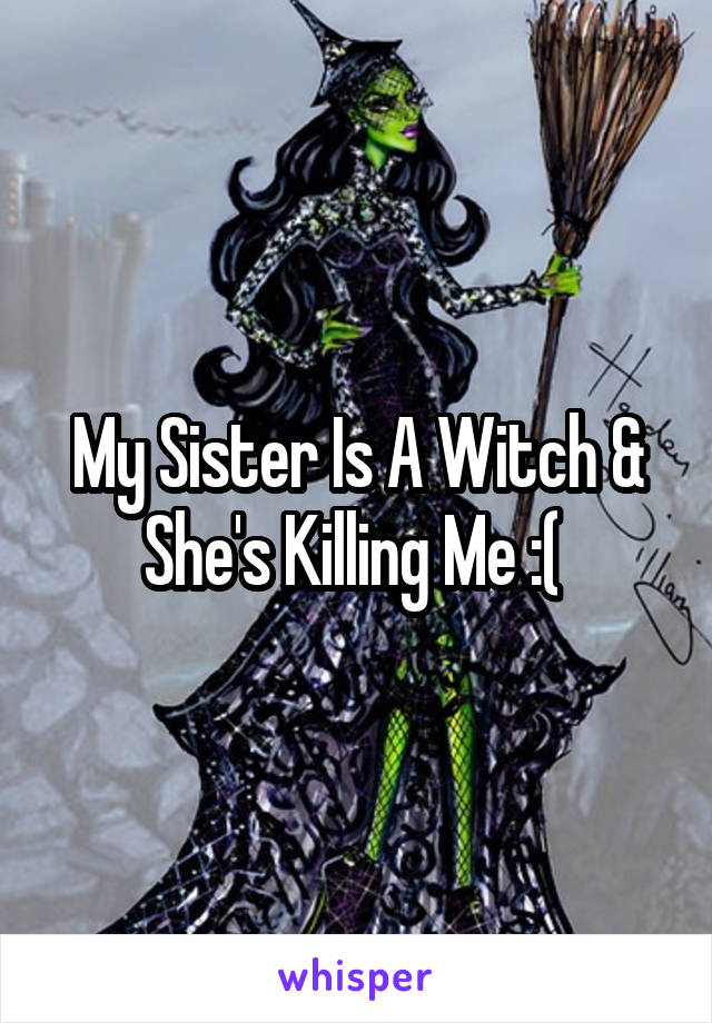 My Sister Is A Witch & She's Killing Me :(