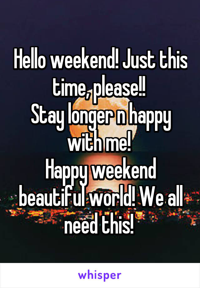Hello weekend! Just this time, please!!  Stay longer n happy with me!  Happy weekend beautiful world! We all need this!