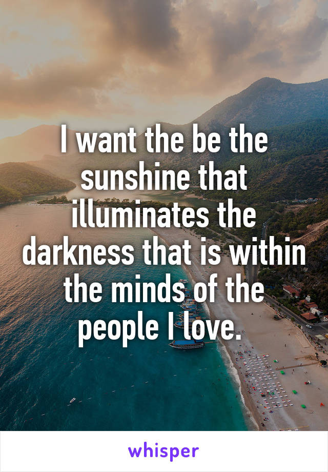 I want the be the sunshine that illuminates the darkness that is within the minds of the people I love.