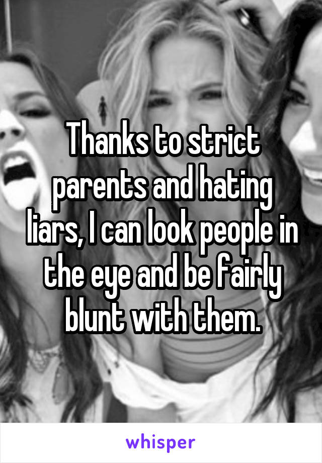 Thanks to strict parents and hating liars, I can look people in the eye and be fairly blunt with them.