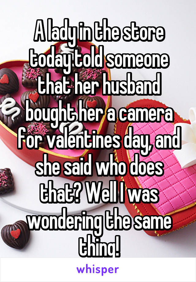 A lady in the store today told someone that her husband bought her a camera for valentines day, and she said who does that? Well I was wondering the same thing!