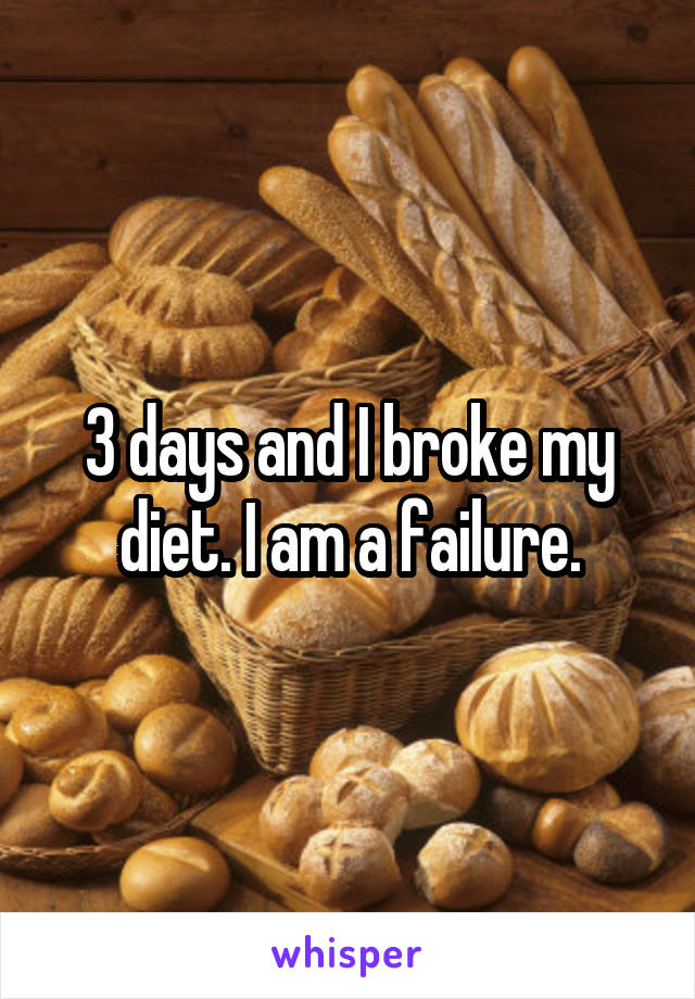 3 days and I broke my diet. I am a failure.
