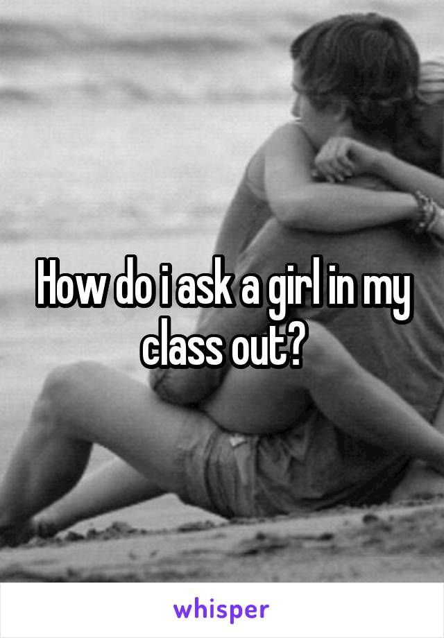 How do i ask a girl in my class out?