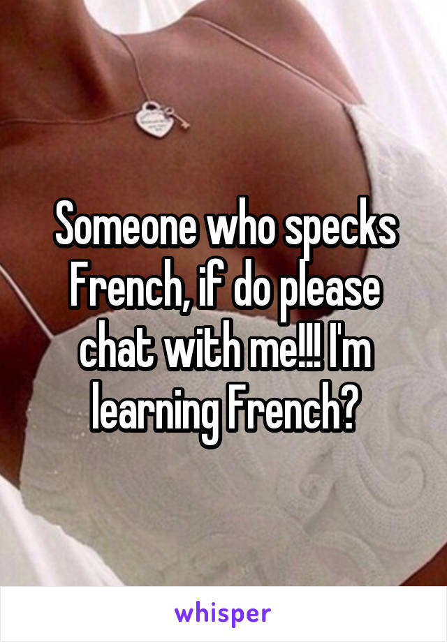 Someone who specks French, if do please chat with me!!! I'm learning French😄