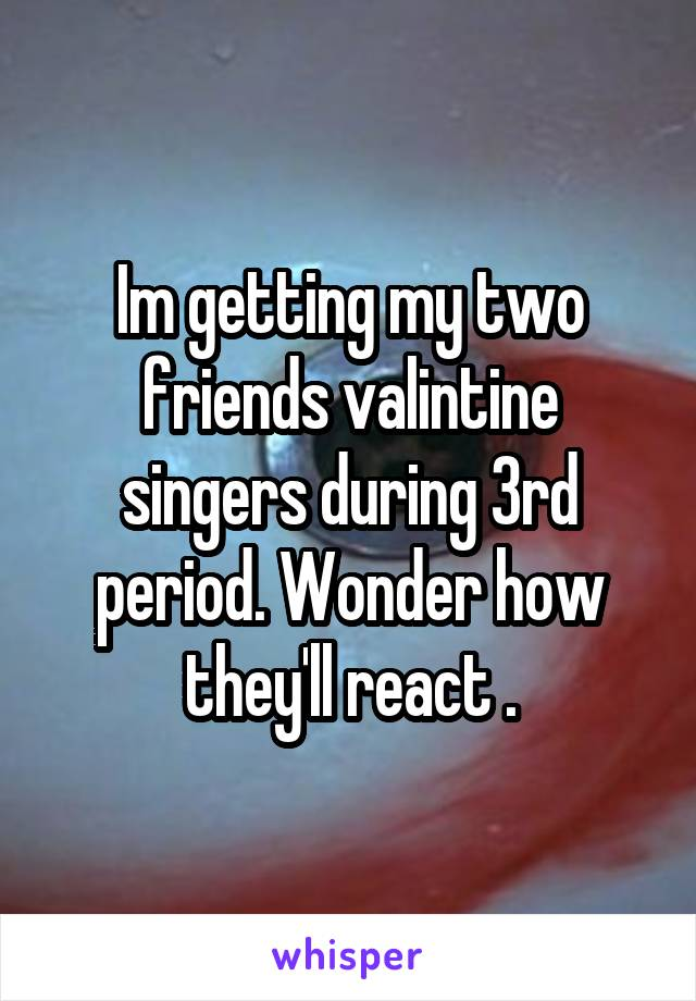 Im getting my two friends valintine singers during 3rd period. Wonder how they'll react .