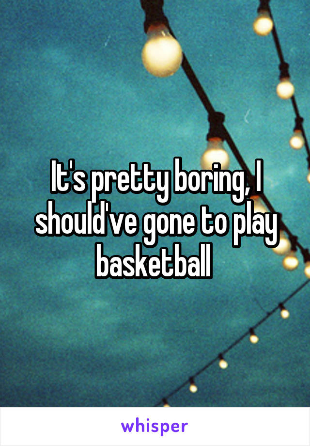 It's pretty boring, I should've gone to play basketball
