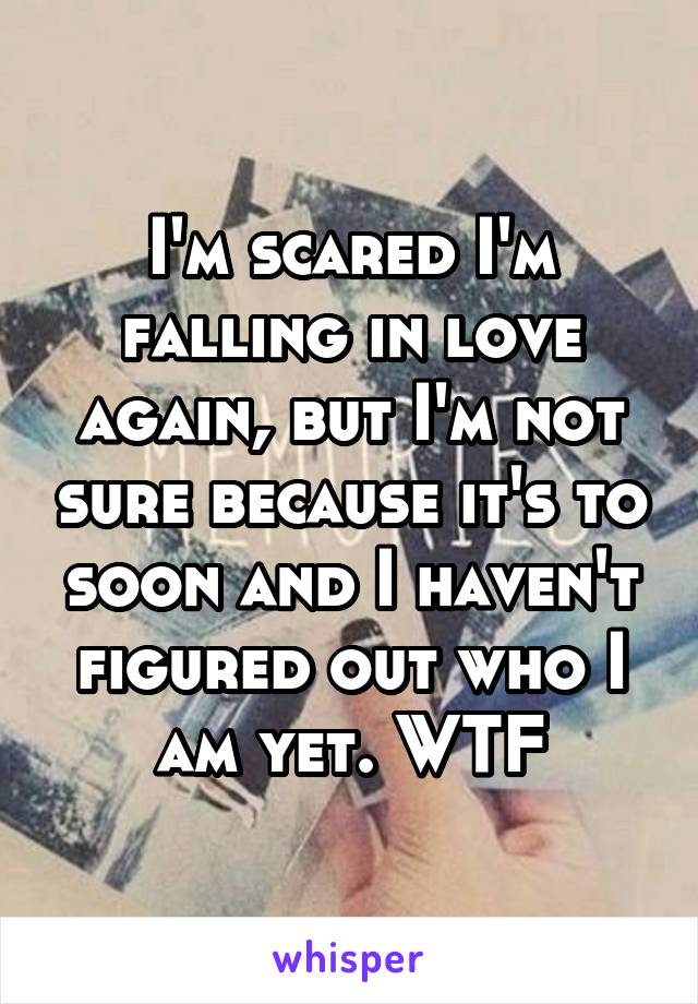 I'm scared I'm falling in love again, but I'm not sure because it's to soon and I haven't figured out who I am yet. WTF